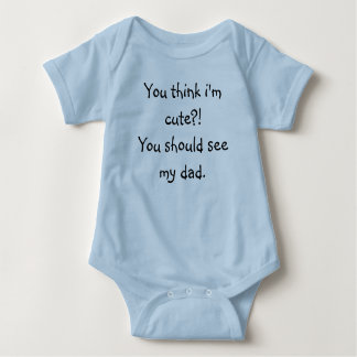 You think i'm cute?! You should see my dad. Baby Bodysuit