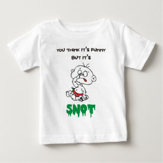 YOU THINK IT'S FUNNY BUT IT'S SNOT BABY T-Shirt