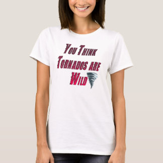 """You think tornados are wild T-Shirt"
