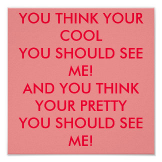YOU THINK YOUR COOLYOU SHOULD SEE ME!AND YOU TH... POSTER
