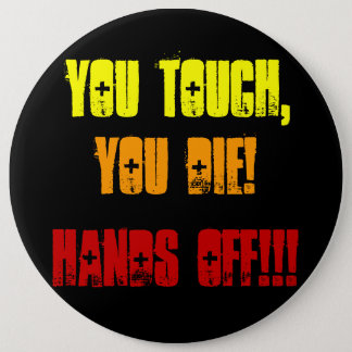 You Touch,, You Die!, Hands Off!!! 6 Inch Round Button
