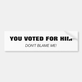 YOU VOTED FOR HIM, DON'T BLAME ME! BUMPER STICKER
