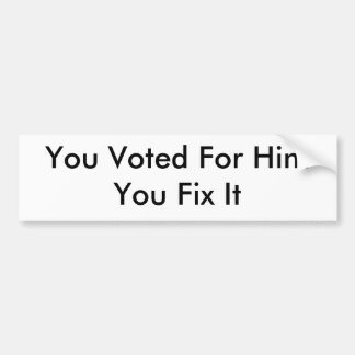 You Voted For HimYou Fix It Bumper Sticker