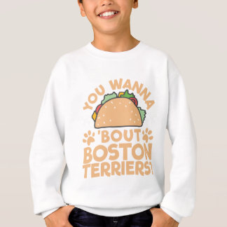 You Wanna Taco Bout Boston Terriers? Sweatshirt