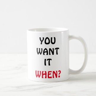 You Want It. When? Coffee Mug