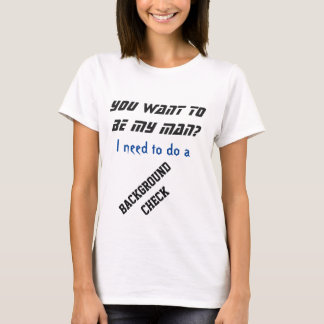 You want to be my man? I want a background check! T-Shirt