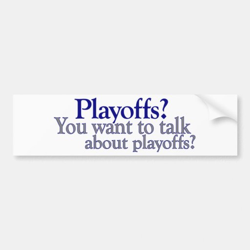 You Want To Talk About Playoffs Bumper Sticker