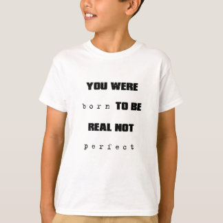 you were born to be real not perfect T-Shirt
