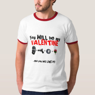 You WILL be my Valentine... and you will LIKE IT! Shirts