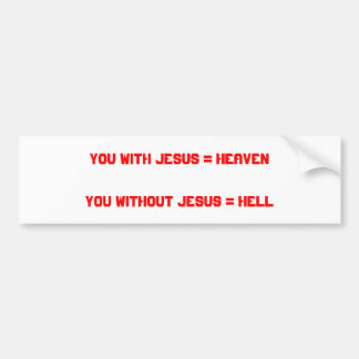 You with Jesus = HeavenYou without Jesus = Hell Bumper Sticker
