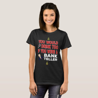 You Would Drink Too if You were a Bank Teller T-Shirt