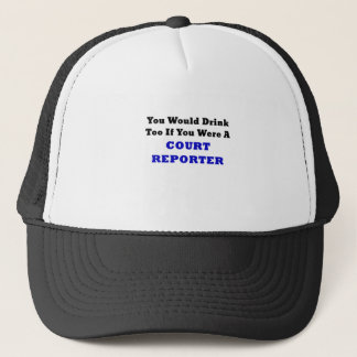 You Would Drink Too if you were a Court Reporter Trucker Hat