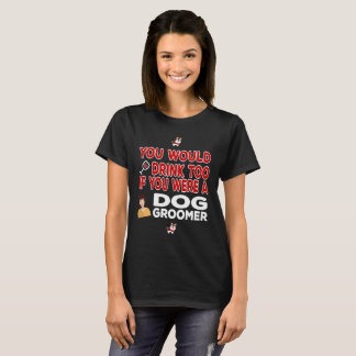 You Would Drink Too if You were a Dog Groomer T-Shirt