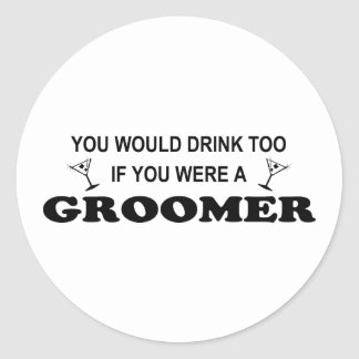 You would drink too if you were a groomer! round sticker