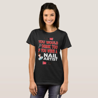 You Would Drink Too if You were a Nail Artist T-Shirt