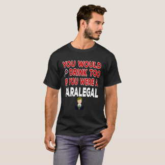You Would Drink Too if You were a Paralegal T-Shirt