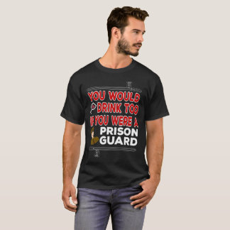 You Would Drink Too if You were a Prison Guard T-Shirt