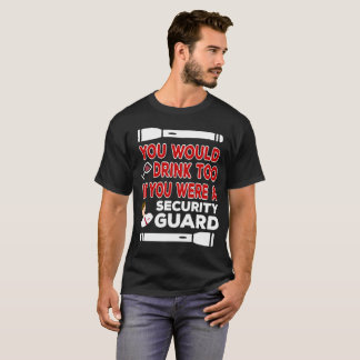 You Would Drink Too if You were a Security Guard T-Shirt