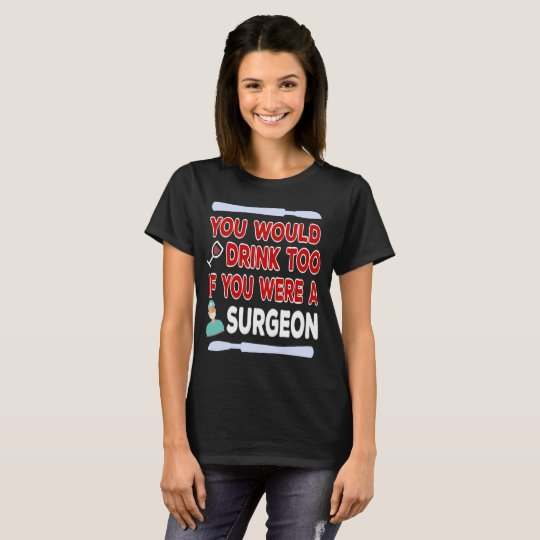 You Would Drink Too if You were a Surgeon T-Shirt