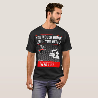 You Would Drink Too if You were a Waiter T-Shirt