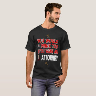 You Would Drink Too if You were an Attorney T-Shirt