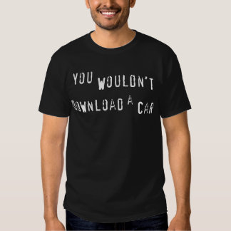 You wouldn't download a car, Piracy it's a crime T-shirts
