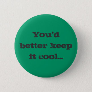 You'd better keep it cool... 2 inch round button