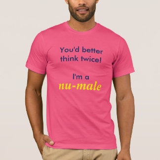 You'd better think twice! I'm a nu-male T-Shirt