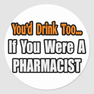 You'd Drink Too...Pharmacist Classic Round Sticker