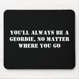 You'll always be a Geordie, no matter where you go Mouse Pad