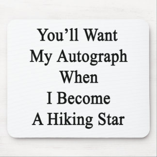 You'll Want My Autograph When I Become A Hiking St Mouse Pad