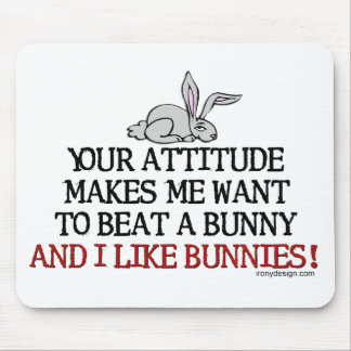 Your attitude makes me want to beat a bunny mouse pad