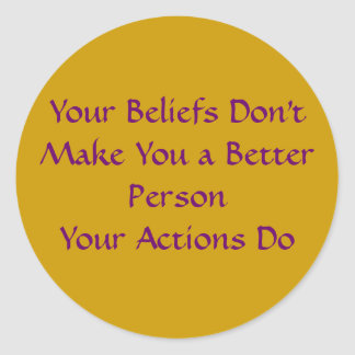Your Beliefs Don't Make You a Better Person Classic Round Sticker
