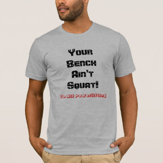 Your Bench Ain't Squat! Powerlifting T T-Shirt