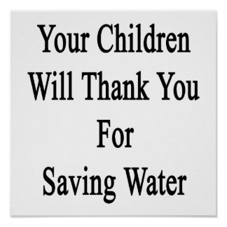 Your Children Will Thank You For Saving Water Poster