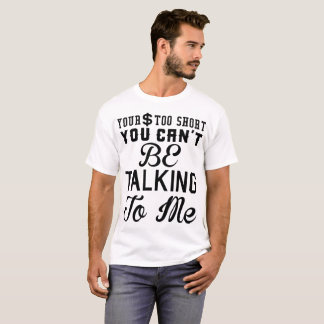 YOUR DOLLA TOO SHORT YOU CAN'T BE TALKING TO ME T-Shirt