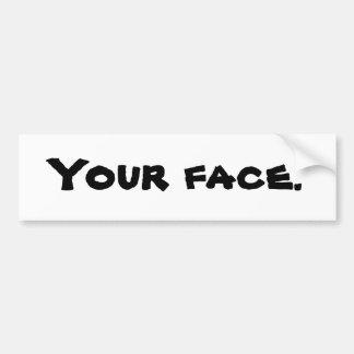 Your face. Bumper Sticker