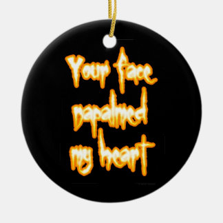 Your face napalmed my heart round ceramic ornament