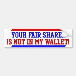 Your fair share in not in my wallet Bumper Sticker