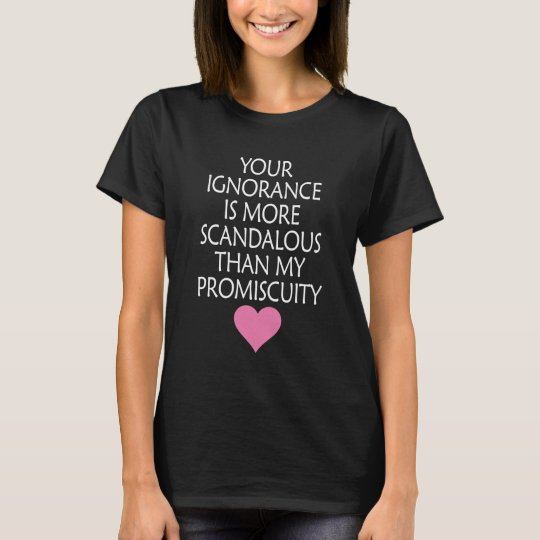 Your Ignorance My Scandalous Than My Promiscuity T-Shirt