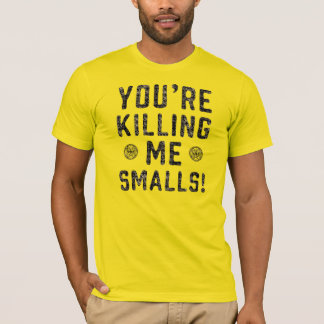 Your Killing Me Smalls T-Shirt