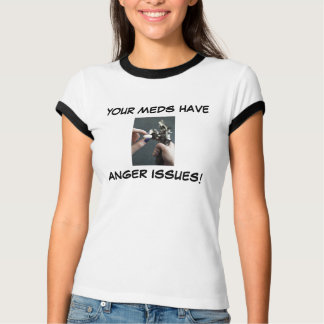 YOUR MEDS HAVE ANGER ISSUES! T-Shirt