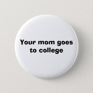 Your mom goes to college 2 inch round button