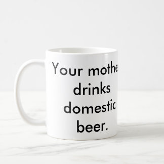 Your Mother Drinks Domestic Beer Coffee Mug