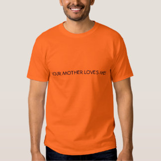 YOUR MOTHER LOVES ME! TEE SHIRTS