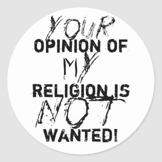 Your opinion of my religion is NOT wanted! Classic Round Sticker
