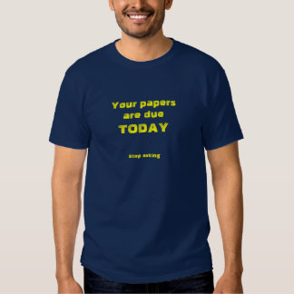 Your papers are due today, stop asking tshirt