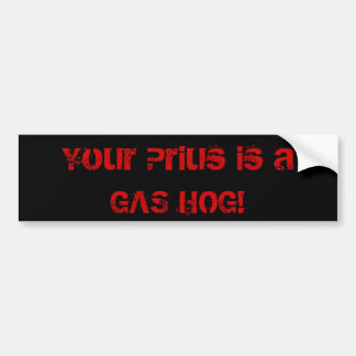 Your Prius is a GAS HOG! Bumper Sticker