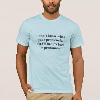 Your Problem? T-Shirt