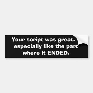 Your script was great.  I especially like the p... Bumper Sticker